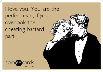 I love you. You are the  perfect man, if you overlook the cheating bastard part.