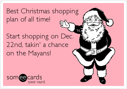Best Christmas shopping plan of all time!  Start shopping on Dec. 22nd, takin' a chance on the Mayans!