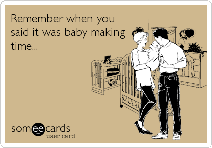 Remember when you said it was baby making time...