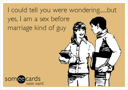 I could tell you were wondering......but yes, I am a sex before marriage kind of guy