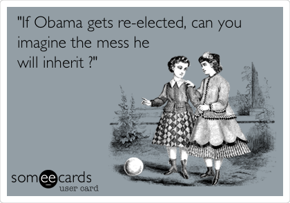 """If Obama gets re-elected, can you imagine the mess he will inherit ?"""
