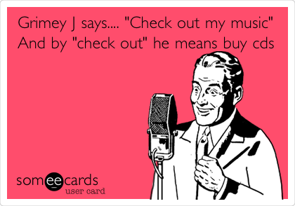 """Grimey J says.... """"Check out my music"""" And by """"check out"""" he means buy cds"""