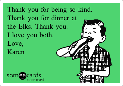 Thank you for being so kind.  Thank you for dinner at the Elks. Thank you.  I love you both.  Love, Karen