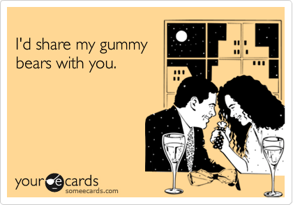 I'd share my gummy bears with you.