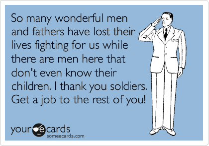 So many wonderful men and fathers have lost their lives fighting for us while there are men here that don't even know their children. I thank you soldiers. Get a job to the rest of you!
