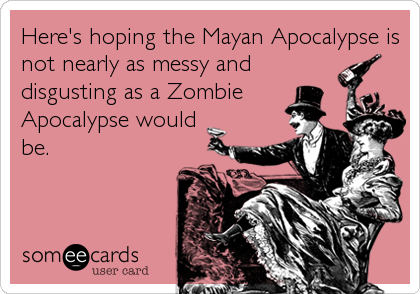 Here's hoping the Mayan Apocalypse is not nearly as messy and disgusting as a Zombie Apocalypse would be.