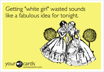 """Getting """"white girl"""" wasted sounds like a fabulous idea for tonight."""