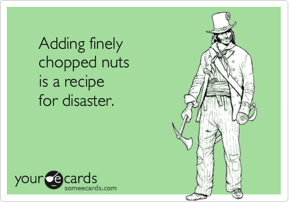 Adding finely       chopped nuts       is a recipe       for disaster.