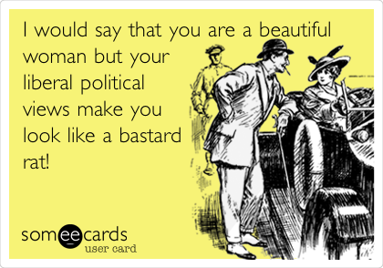 I would say that you are a beautiful woman but your liberal political views make you look like a bastard rat!