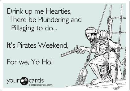 Drink up me Hearties,  There be Plundering and   Plillaging to do...  It's Pirates Weekend,  For we, Yo Ho!