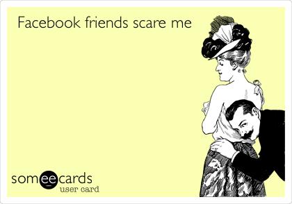 Facebook friends scare me
