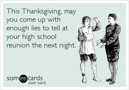 This Thanksgiving, may you come up with enough lies to tell at your high school reunion the next night.
