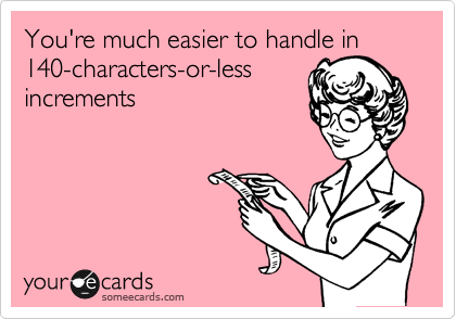 You're much easier to handle in 140-characters-or-less