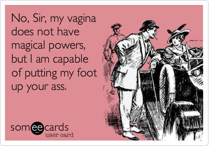 No, my vagina does not have magical powers, but I am capable of putting my foot up your ass.