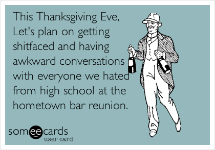This Thanksgiving Eve, Let's plan on getting shitfaced and having awkward conversations with everyone we hated from high school at the  hometown bar reunion.