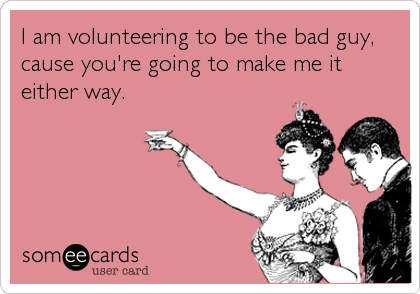 I am volunteering to be the bad guy, cause you're going to make me it either way.