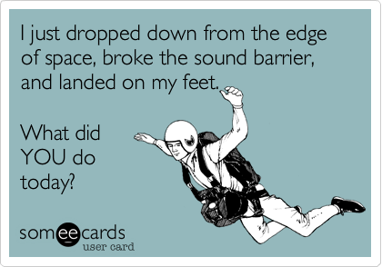 I just dropped down from the edge of space, broke the sound barrier, and landed on my feet.What didYOU dotoday?