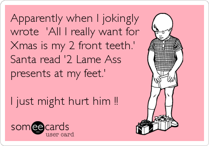 Apparently when I jokingly  wrote  'All I really want for Xmas is my 2 front teeth.' Santa read '2 Lame Ass presents at my feet.'  I just might hurt him !!