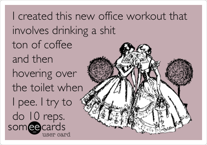 I created this new office workout that involves drinking a shit ton of coffee and then hovering over the toilet when I pee. I try to do 10 reps.