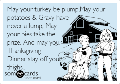 May your turkey be plump,May your potatoes & Gravy have never a lump, May your pies take the prize. And may your Thanksgiving Dinner stay off your thighs..