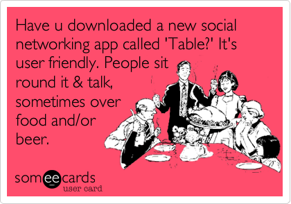 Have u downloaded a new social networking app called 'Table%3F' It's user friendly. People sit