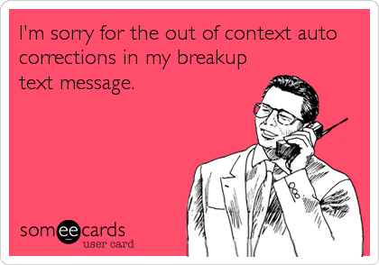 I'm sorry for the out of context auto corrections in my breakup text message.