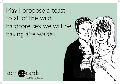 May I propose a toast, to all of the wild, hardcore sex we will be having afterwards.