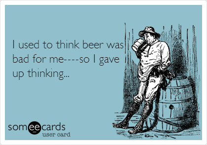 I used to think beer was bad for me----so I gave up thinking...