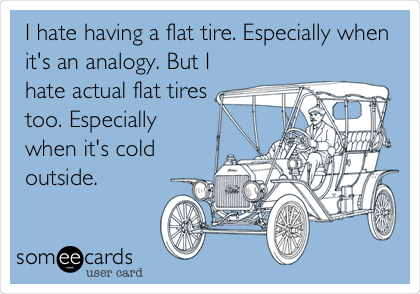 I hate having a flat tire. Especially when it's an analogy. But I hate actual flat tires too. Especially when it's cold outside.