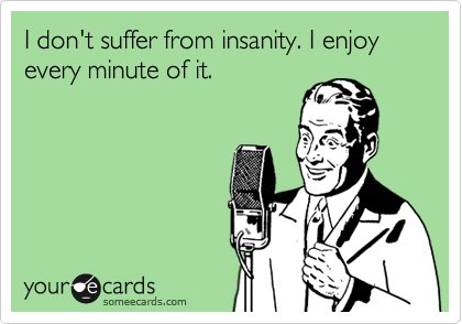 I don't suffer from insanity. I enjoy every minute of it.