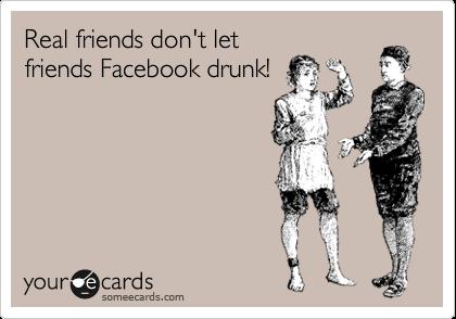 Real friends don't let friends Facebook drunk!