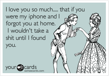 I love you so much..... that if you were my iphone and I forgot you at home.   I wouldn't take a shit until I found you.