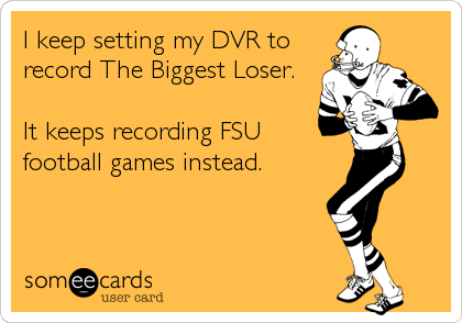 I keep setting my DVR to record The Biggest Loser.  It keeps recording FSU football games instead.