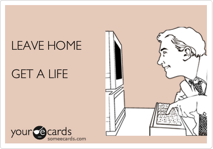 LEAVE HOME  GET A LIFE