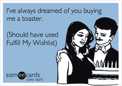 I've always dreamed of you buying me a toaster.  (Should have used Fulfill My Wishlist)