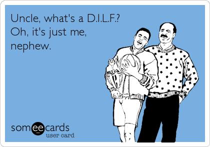 Uncle, what's a D.I.L.F.? Oh, it's just me, nephew.