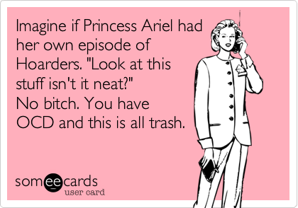 "Imagine if Princess Ariel had her own episode of Hoaders. ""Look at this stuff isn't it neat?""  No bitch. You have OCD and this is all trash."
