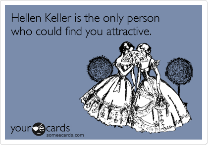 Hellen Keller is the only person who could find you attractive.