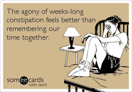 The agony of weeks-long constipation feels better than remembering our time together.