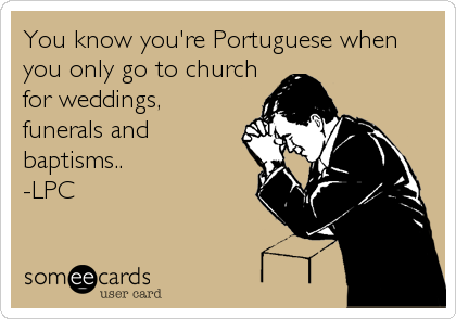You know you're Portuguese when you only go to church for weddings, funerals and baptisms.. -LPC