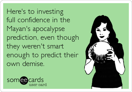 Here's to investing  full confidence in the Mayan's apocalypse prediction, even though they weren't smart enough to predict their own demise.