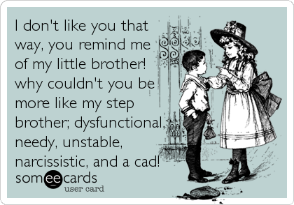 I don't like you that way, you remind me of my little brother! why couldn't you be more like my step brother; dysfunctional, needy, unstable, narcissistic, and a cad!