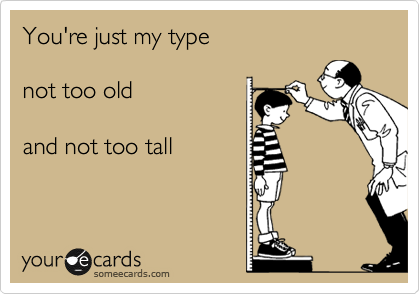 You're just my type  not too old  and not too tall