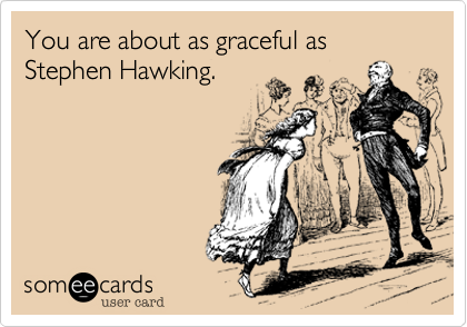 You are about as graceful as Stephen Hawking.