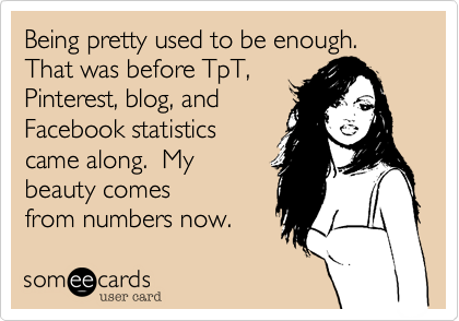 Being pretty used to be enough.  That was before TpT,  Pinterest, blog, and Facebook statistics came along.  My beauty comes  from numbers now.