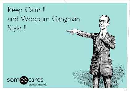 Keep Calm !!  and Woopum Gangman  Style !!