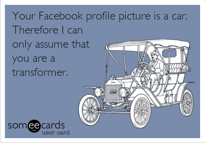 Your Facebook profile picture is a car. Therefore I can only assume that you are a transformer.