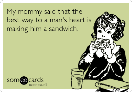 My mommy said that the best way to a man's heart is making him a sandwich.