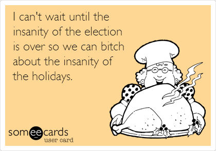 I can't wait until the insanity of the election is over so we can bitch about the insanity of the holidays.
