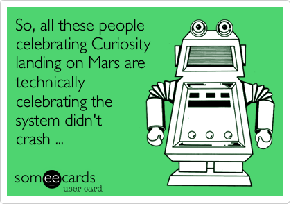 So, all these people celebrating Curiosity landing on Mars are technically celebrating the system didn't crash ...